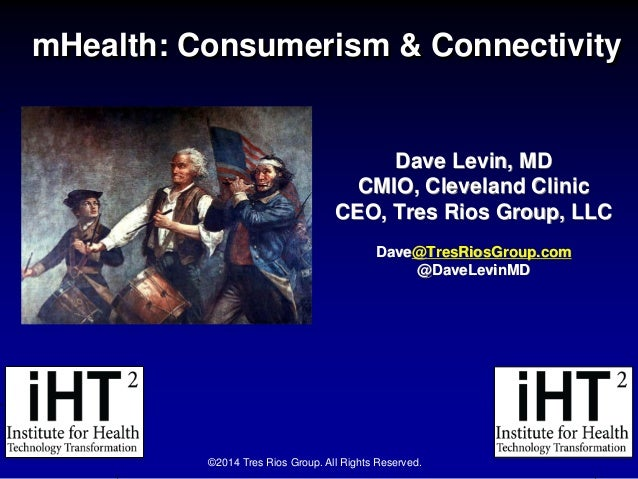 mHealth: Consumerism & Connectivity Dave Levin, MD CMIO, Cleveland Clinic CEO, Tres Rios Group, LLC Dave@TresRiosGroup.com...