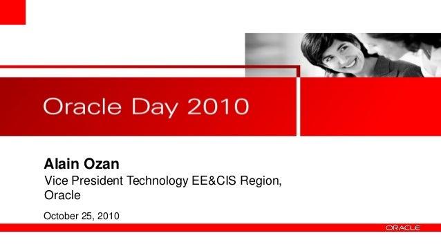 Alain Ozan October 25, 2010 Vice President Technology EE&CIS Region, Oracle