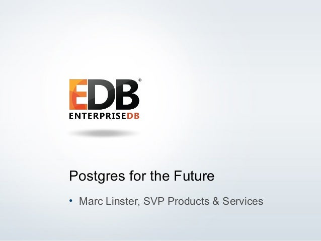 © 2014 EnterpriseDB Corporation. All rights reserved. 1 Postgres for the Future • Marc Linster, SVP Products & Services