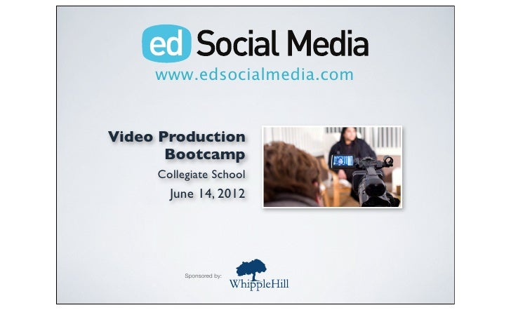 www.edsocialmedia.comVideo Production       Bootcamp     Collegiate School       June 14, 2012          Sponsored by: