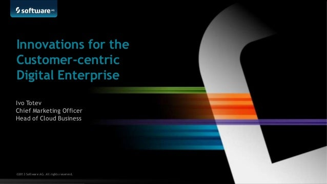 Innovations for the Customer-centric Digital Enterprise Ivo Totev Chief Marketing Officer Head of Cloud Business  ©2013 So...