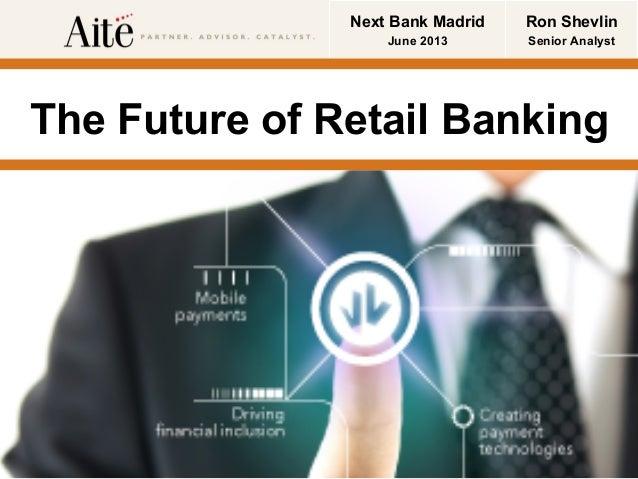 © Copyright 2013 Aite Group, LLC 1 @rshevlin The Future of Retail Banking Ron Shevlin Senior Analyst Next Bank Madrid June...