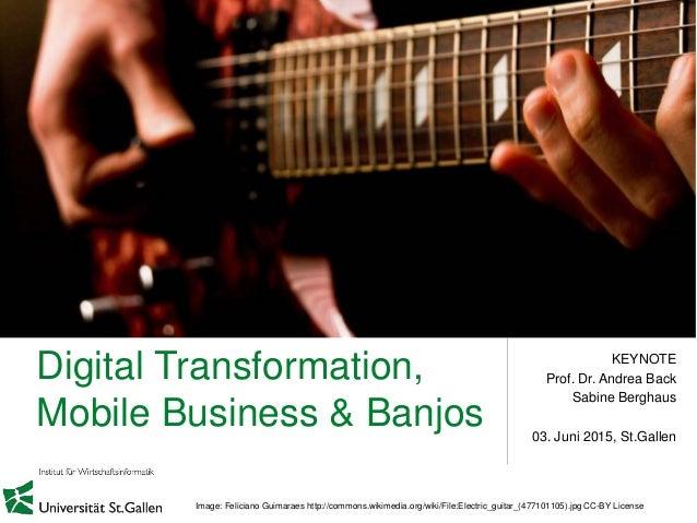 Digital Transformation, Mobile Business & Banjos KEYNOTE Prof. Dr. Andrea Back Sabine Berghaus 03. Juni 2015, St.Gallen Im...