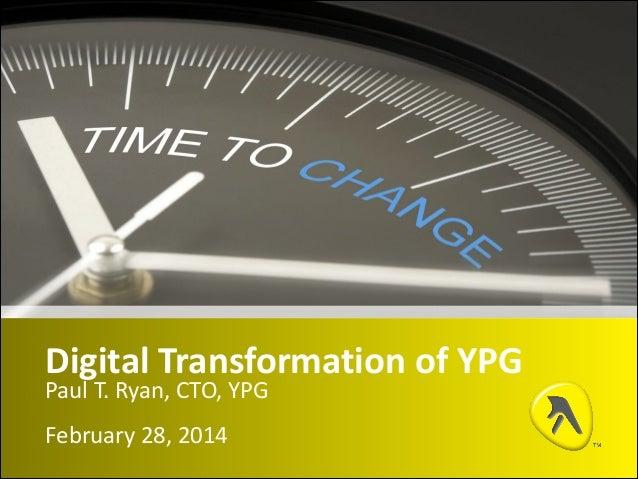 Digital  Transformation  of  YPG Paul  T.  Ryan,  CTO,  YPG February  28,  2014