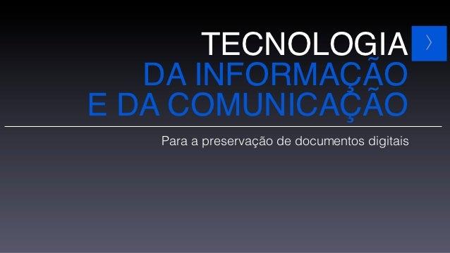 TECNOLOGIA                              >   DA INFORMAÇÃOE DA COMUNICAÇÃO   Para a preservação de documentos digitais
