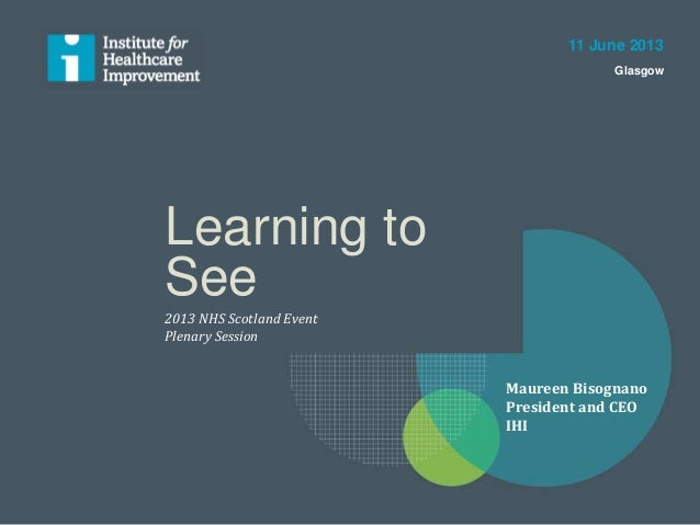 Learning to See 2013 NHS Scotland Event Plenary Session 11 June 2013 Glasgow Maureen Bisognano President and CEO IHI