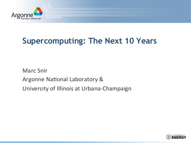 Supercomputing: The Next 10 Years  Marc	   Snir	    Argonne	   Na.onal	   Laboratory	   &	    University	   of	   Illinois...