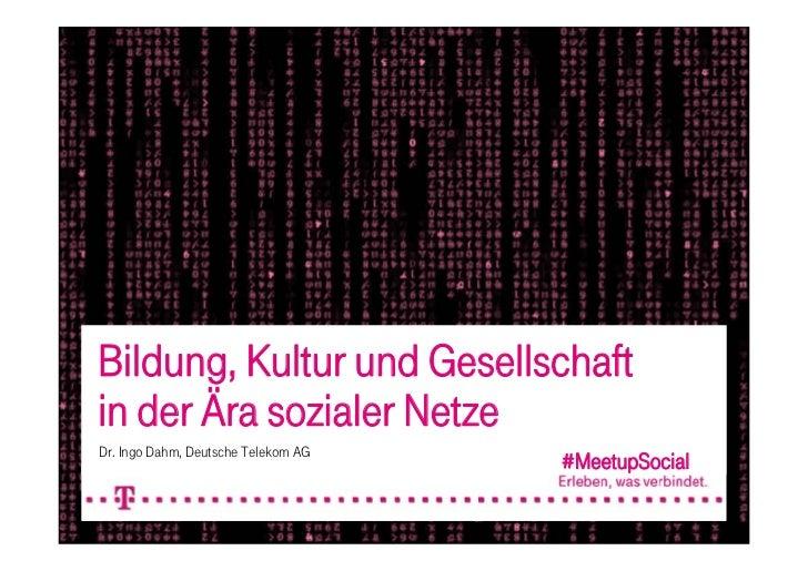 Bildung, Kultur und Gesellschaftin der Ära sozialer NetzeDr. Ingo Dahm, Deutsche Telekom AG                               ...
