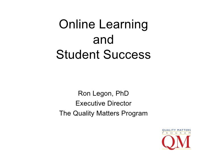 Online Learning and Student Success Ron Legon, PhD Executive Director The Quality Matters Program