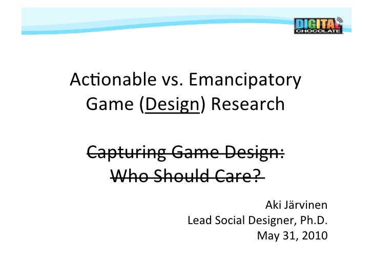 Ac#onable	   vs.	   Emancipatory	   	      Game	   (Design)	   Research	       Capturing	   Game	   Design:	        Who	  ...