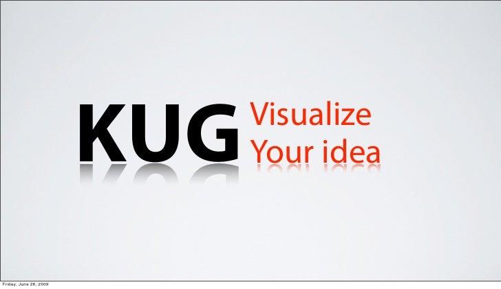 KUG   Visualize                               Your idea   Friday, June 26, 2009