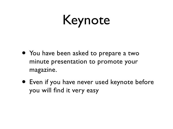 Keynote• You have been asked to prepare a two  minute presentation to promote your  magazine.• Even if you have never used...