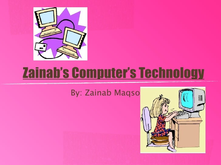 Zainab's Computer's Technology        By: Zainab Maqsood