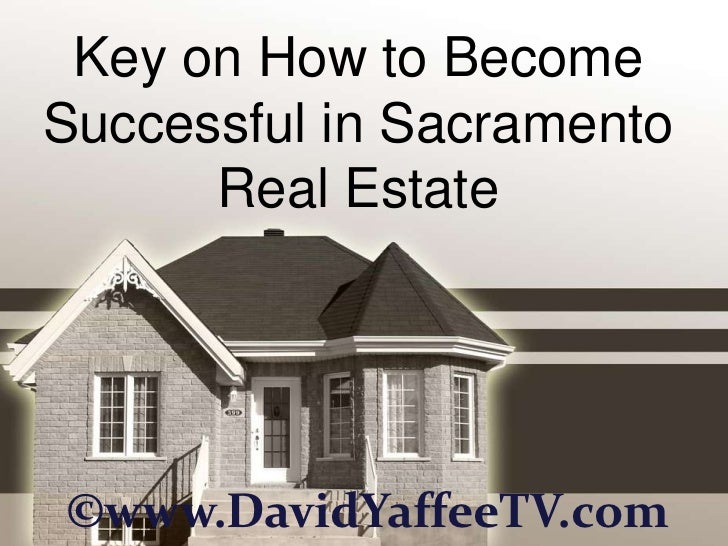 Key on How to BecomeSuccessful in Sacramento      Real Estate©www.DavidYaffeeTV.com