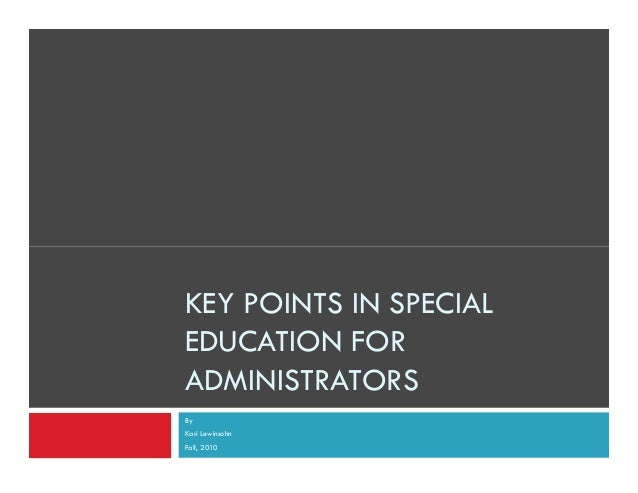 KEY POINTS IN SPECIAL EDUCATION FOR ADMINISTRATORS By Kari Lewinsohn Fall, 2010