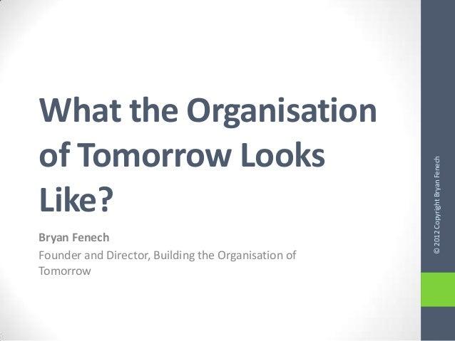 What the Organisationof Tomorrow Looks                                                     © 2012 Copyright Bryan FenechLi...