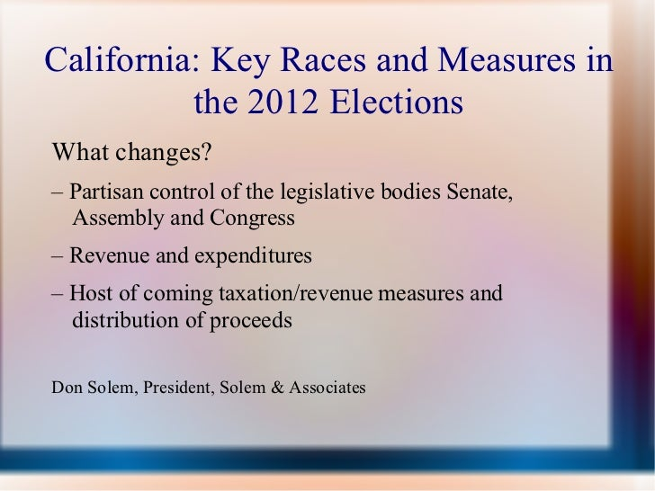 California: Key Races and Measures in          the 2012 ElectionsWhat changes?– Partisan control of the legislative bodies...