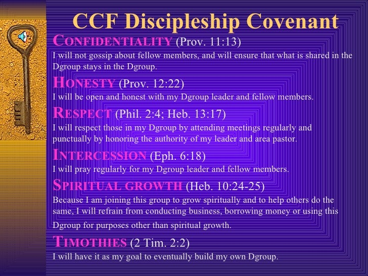 CCF Discipleship Covenant C ONFIDENTIALITY  (Prov. 11:13)  I will not gossip about fellow members, and will ensure that wh...