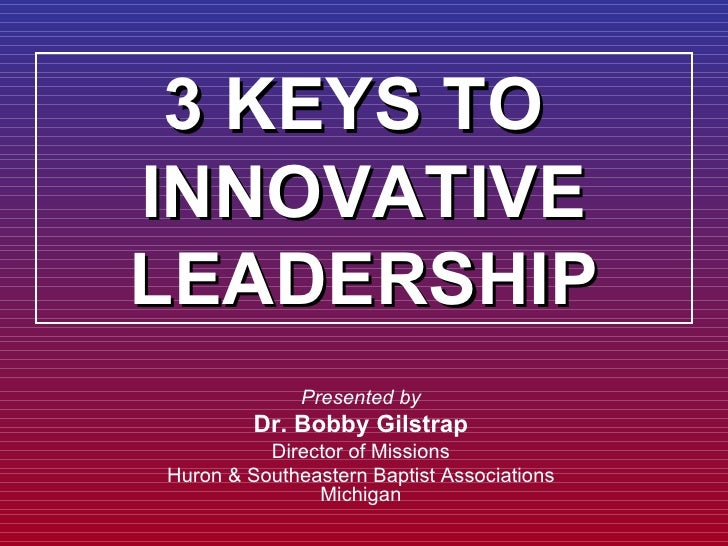 3 KEYS TO  INNOVATIVE LEADERSHIP Presented by Dr. Bobby Gilstrap Director of Missions Huron & Southeastern Baptist Associa...