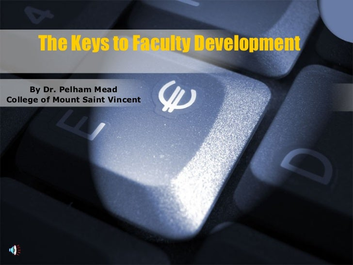 The Keys to Faculty Development By Dr. Pelham Mead College of Mount Saint Vincent