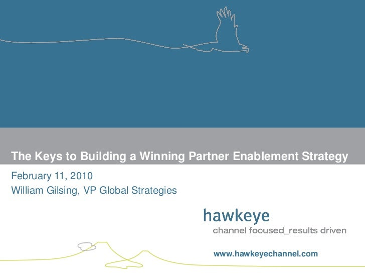 The Keys to Building a Winning Partner Enablement Strategy February 11, 2010 William Gilsing, VP Global Strategies        ...