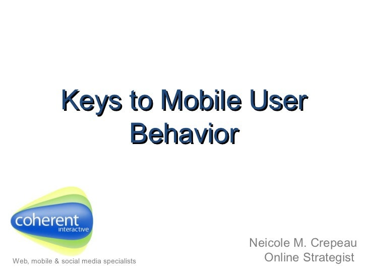 Keys to Mobile User Behavior Neicole M. Crepeau Online Strategist   Web, mobile & social media specialists