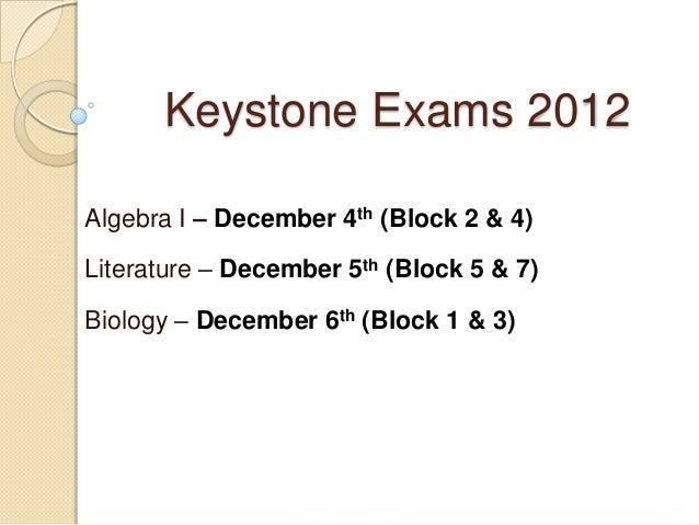Keystone Exams 2012Algebra I – December 4th (Block 2 & 4)Literature – December 5th (Block 5 & 7)Biology – December 6th (Bl...