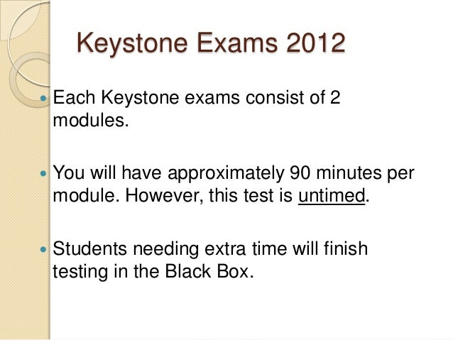 Keystone Exams 2012   Each Keystone exams consist of 2    modules.   You will have approximately 90 minutes per    modul...