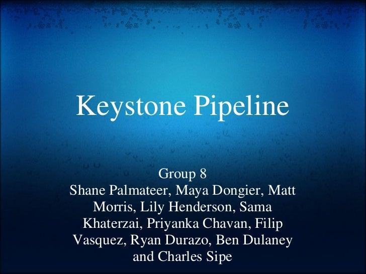 Keystone Pipeline Group 8 Shane Palmateer, Maya Dongier, Matt Morris, Lily Henderson, Sama Khaterzai, Priyanka Chavan, Fil...