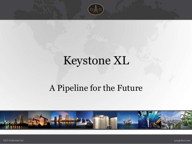 Keystone XL                    A Pipeline for the FutureGAS Unlimited Inc                               gasglobal.com