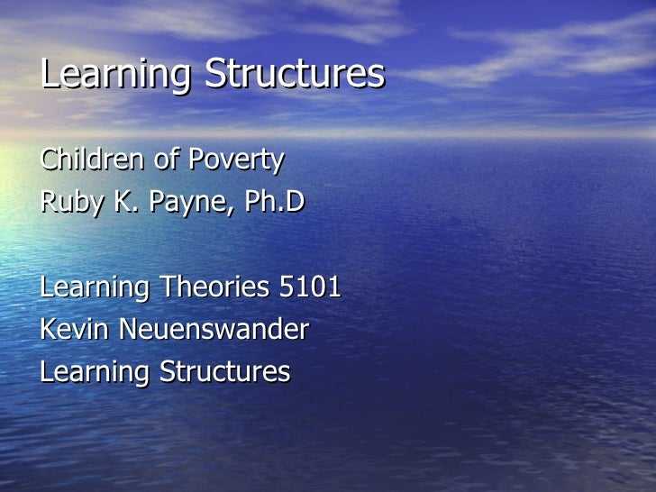 Learning Structures <ul><li>Children of Poverty </li></ul><ul><li>Ruby K. Payne, Ph.D </li></ul><ul><li>Learning Theories ...