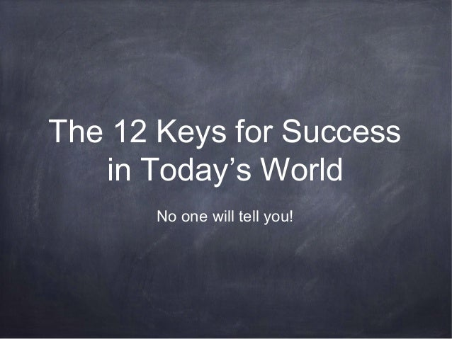 The 12 Keys for Success in Today's World -- No One Will Tell You!
