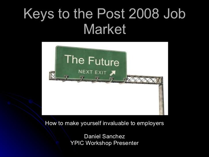 Keys to the Post 2008 Job Market How to make yourself invaluable to employers Daniel Sanchez YPIC Workshop Presenter