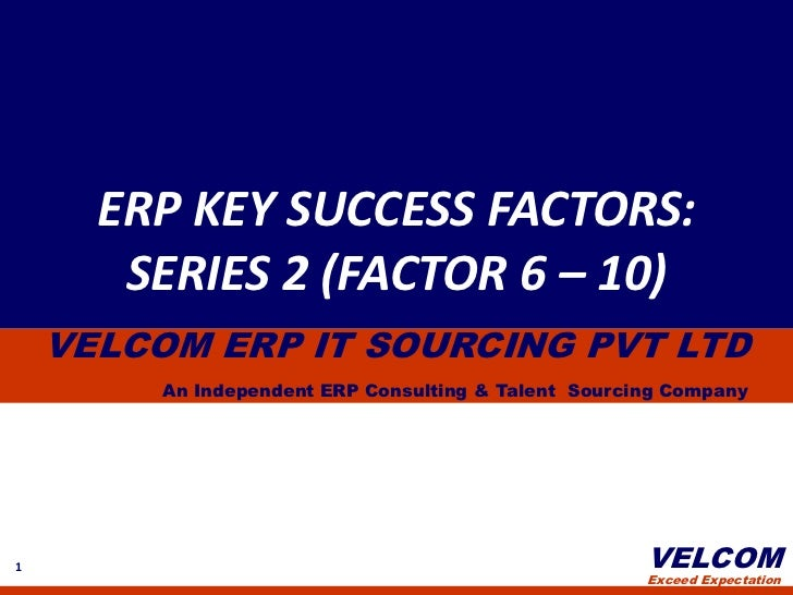 ERP KEY SUCCESS FACTORS:<br />SERIES 2 (FACTOR 6 – 10)<br />VELCOM ERP IT SOURCING PVT LTD<br />An Independent ERP Consult...