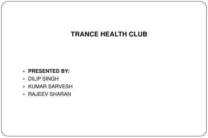 TRANCE HEALTH CLUB PRESENTED BY: DILIP SINGH KUMAR SARVESH RAJEEV SHARAN
