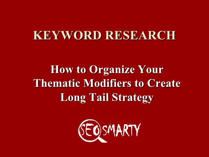 KEYWORD RESEARCH How to Organize Your Thematic Modifiers to Create Long Tail Strategy