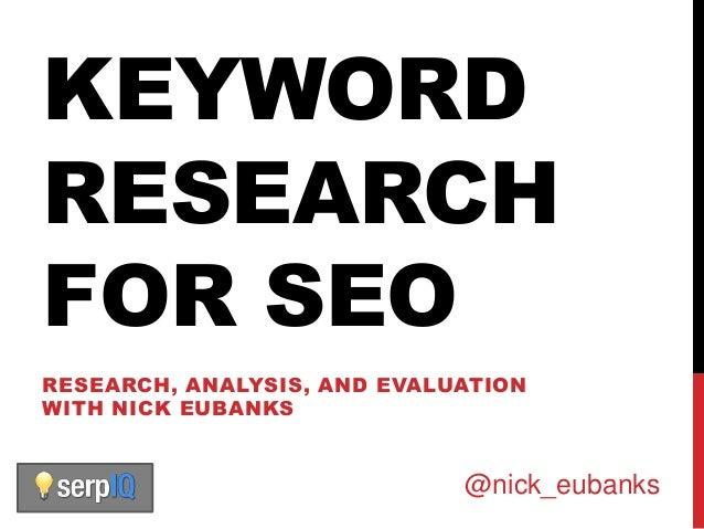KEYWORDRESEARCHFOR SEORESEARCH, ANALYSIS, AND EVALUATIONWITH NICK EUBANKS                             @nick_eubanks