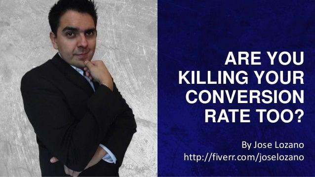 ARE YOU KILLING YOUR CONVERSION RATE TOO? By Jose Lozano http://fiverr.com/joselozano