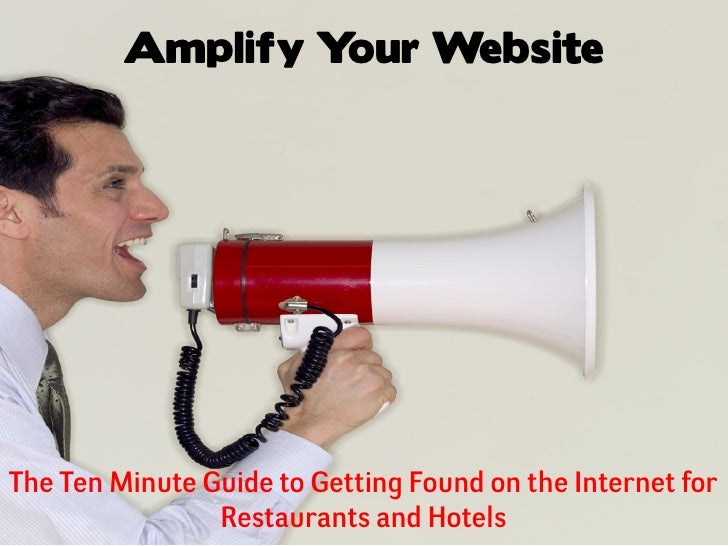 Amplify Your WebsiteThe Ten Minute Guide to Getting Found on the Internet for                Restaurants and Hotels