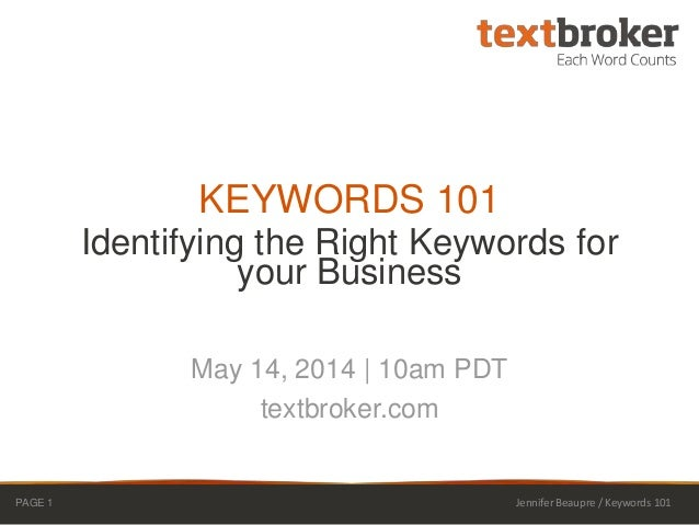 Identifying the Right Keywords for your Business KEYWORDS 101 May 14, 2014 | 10am PDT textbroker.com PAGE 1 Jennifer Beaup...