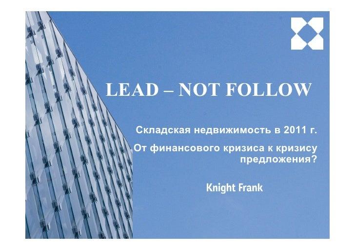 LEAD – NOT FOLLOW  Складская недвижимость в 2011 г.  От финансового кризиса к кризису                    предложения?
