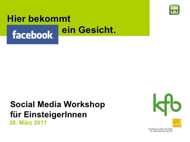 28. März 2011     Hier bekommt  Facebook  ein Gesicht.  Social Media Workshop  für EinsteigerInnen