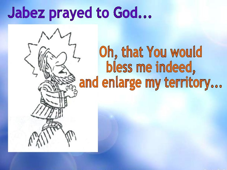Jabez prayed to God... Oh, that You would  bless me indeed, and enlarge my territory...
