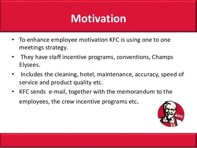 motivation strategies of kfc Let this be a wake-up call for business leaders: the employees with the longest tenures in your company are also the least likely to be engaged somewhere along the way, most workers lose some of their motivation to make a difference and create value for their employers many grow apathetic over.