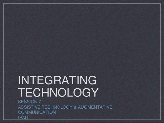 INTEGRATING TECHNOLOGY SESSION 7 ASSISTIVE TECHNOLOGY & AUGMENTATIVE COMMUNICATION IPAD