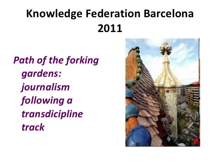 Knowledge Federation Barcelona 2011 <ul><li>Path of the forking gardens: journalism following a transdicipline track </li>...