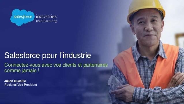 Salesforce pour l'industrie Connectez-vous avec vos clients et partenaires comme jamais ! Julien Bucaille Regional Vice Pr...