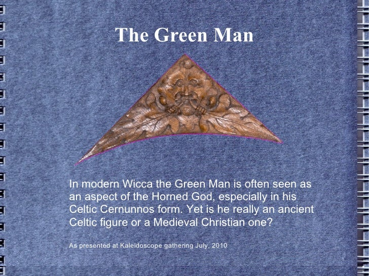 The Green ManIn modern Wicca the Green Man is often seen asan aspect of the Horned God, especially in hisCeltic Cernunnos ...