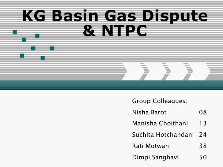 KG Basin Gas Dispute & NTPC Group Colleagues: Nisha Barot 08 Manisha Choithani 13 Suchita Hotchandani 24 Rati Motwani 38 D...