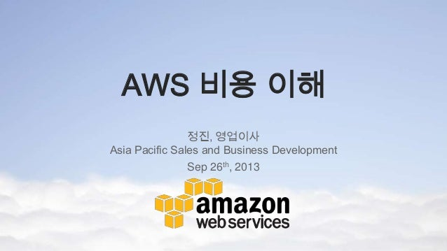 AWS 비용 이해 정진, 영업이사 Asia Pacific Sales and Business Development Sep 26th, 2013